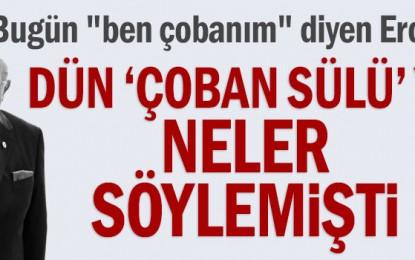 """Bugün """"ben çobanım"""" diyen Erdoğan dün """"Çoban Sülü""""Ye neler söylemişti"""
