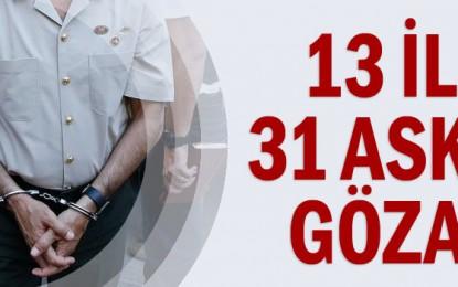 13 ilde 31 askere gözaltı